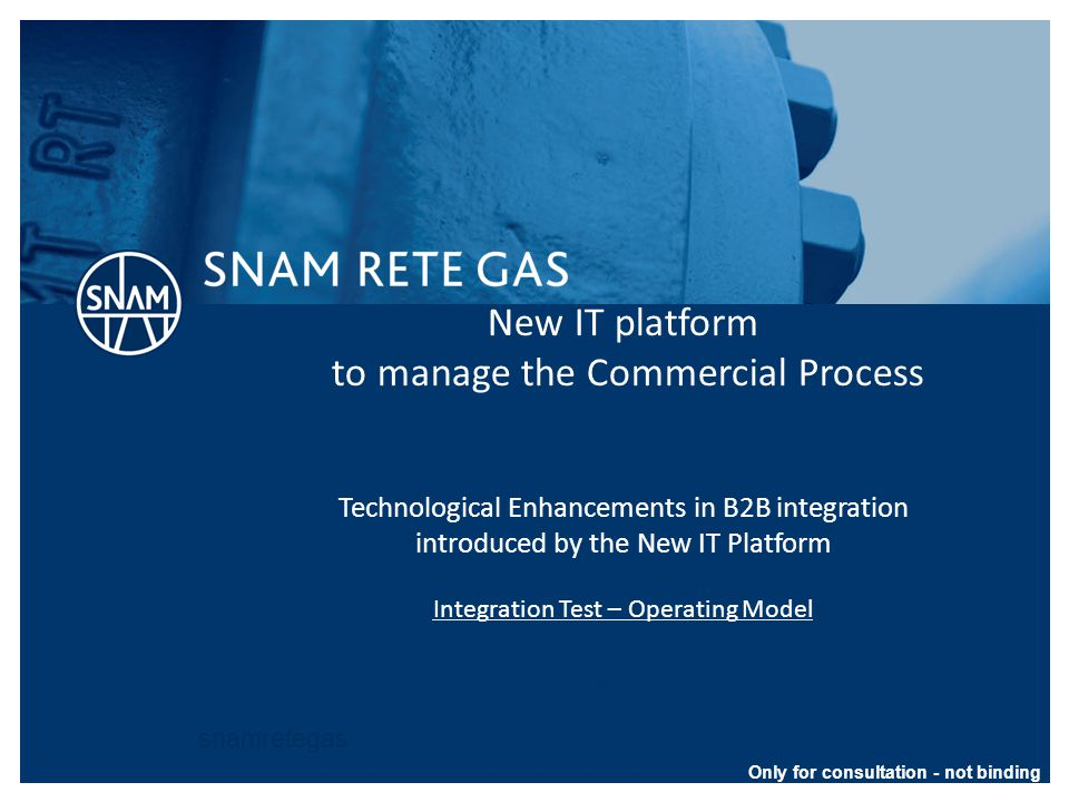 snamretegas New IT platform to manage the Commercial Process Technological Enhancements in B2B integration introduced by the New IT Platform Integration Test – Operating Model San Donato Milanese – Maggio 2014 Only for consultation - not binding