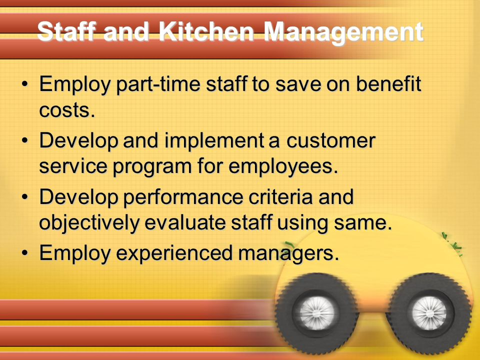 Employ part-time staff to save on benefit costs.Employ part-time staff to save on benefit costs. Develop and implement a customer service program for
