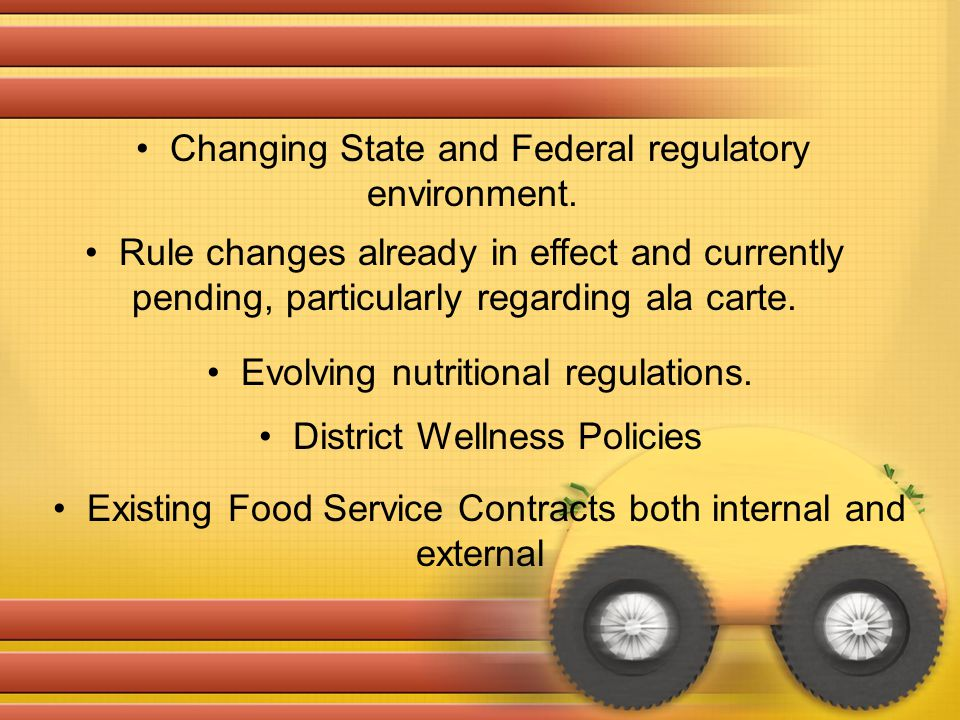 Changing State and Federal regulatory environment. Rule changes already in effect and currently pending, particularly regarding ala carte. Evolving nu