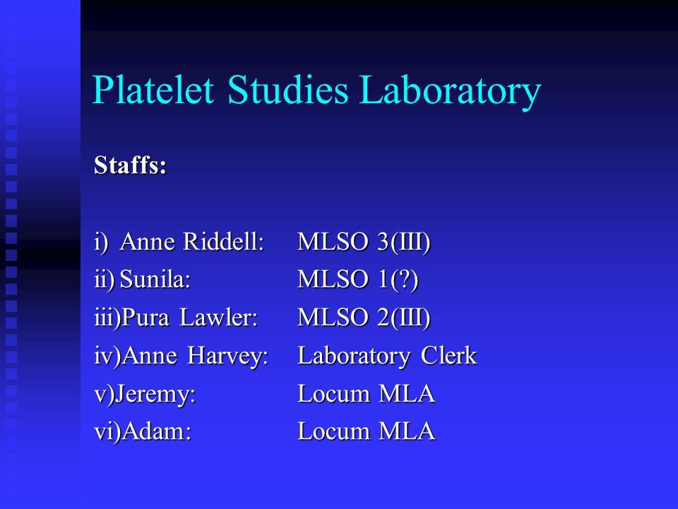 Platelet Studies Laboratory Staffs: i)Anne Riddell:MLSO 3(III) ii)Sunila:MLSO 1(?) iii)Pura Lawler:MLSO 2(III) iv)Anne Harvey:Laboratory Clerk v)Jerem