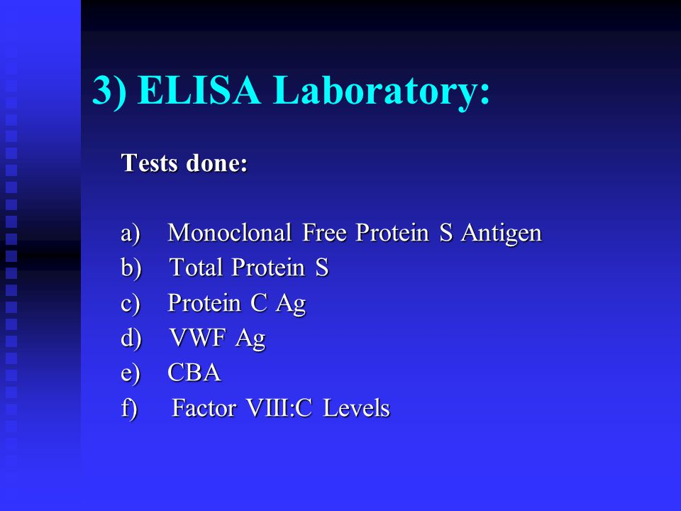 3) ELISA Laboratory: Tests done: a) Monoclonal Free Protein S Antigen b) Total Protein S c) Protein C Ag d) VWF Ag e) CBA f) Factor VIII:C Levels