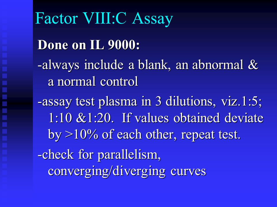 Factor VIII:C Assay Done on IL 9000: -always include a blank, an abnormal & a normal control -assay test plasma in 3 dilutions, viz.1:5; 1:10 &1:20. I