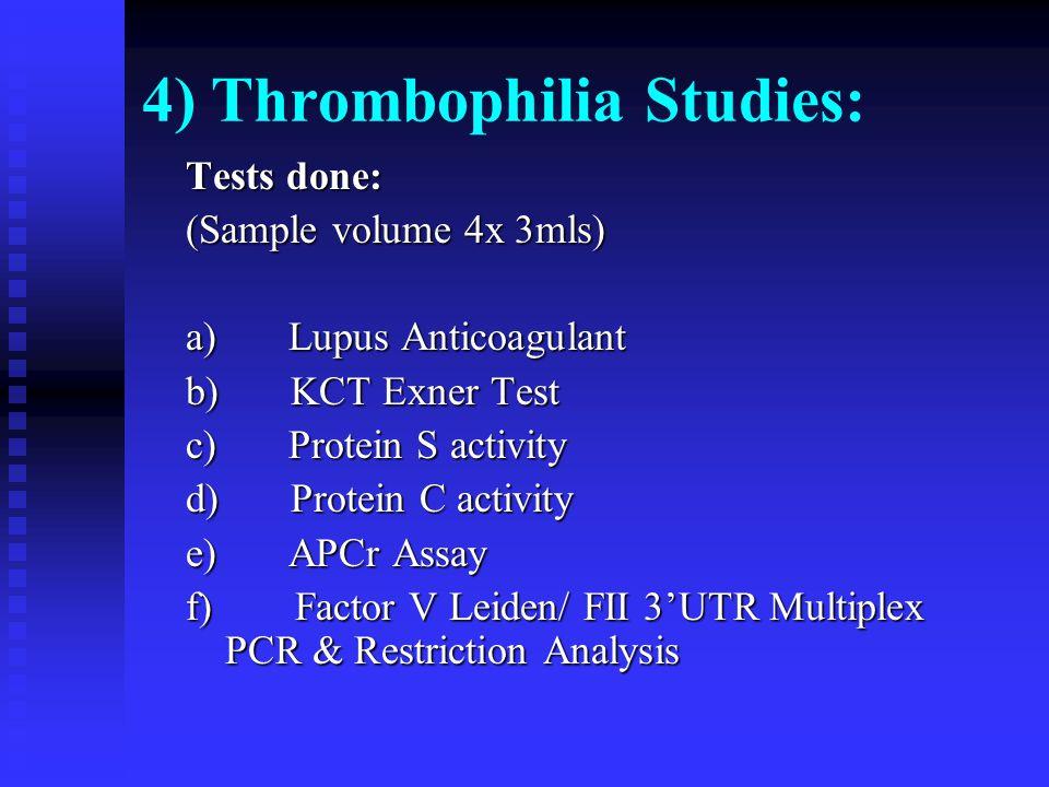 4) Thrombophilia Studies: Tests done: (Sample volume 4x 3mls) a) Lupus Anticoagulant b) KCT Exner Test c) Protein S activity d) Protein C activity e)