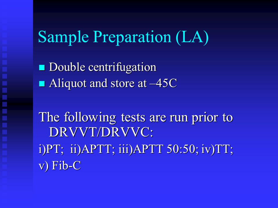 Sample Preparation (LA) Double centrifugation Double centrifugation Aliquot and store at –45C Aliquot and store at –45C The following tests are run pr