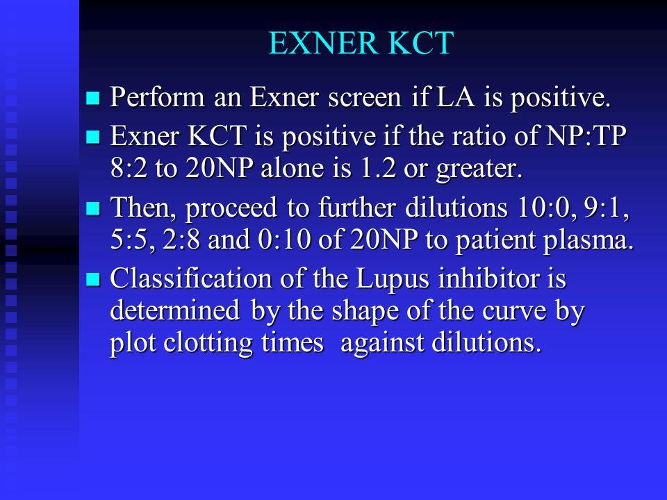 EXNER KCT Perform an Exner screen if LA is positive. Perform an Exner screen if LA is positive. Exner KCT is positive if the ratio of NP:TP 8:2 to 20N