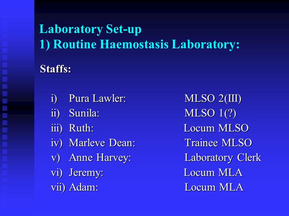 Laboratory Set-up 1) Routine Haemostasis Laboratory: Staffs: i)Pura Lawler:MLSO 2(III) ii)Sunila:MLSO 1(?) iii)Ruth: Locum MLSO iv)Marleve Dean:Traine