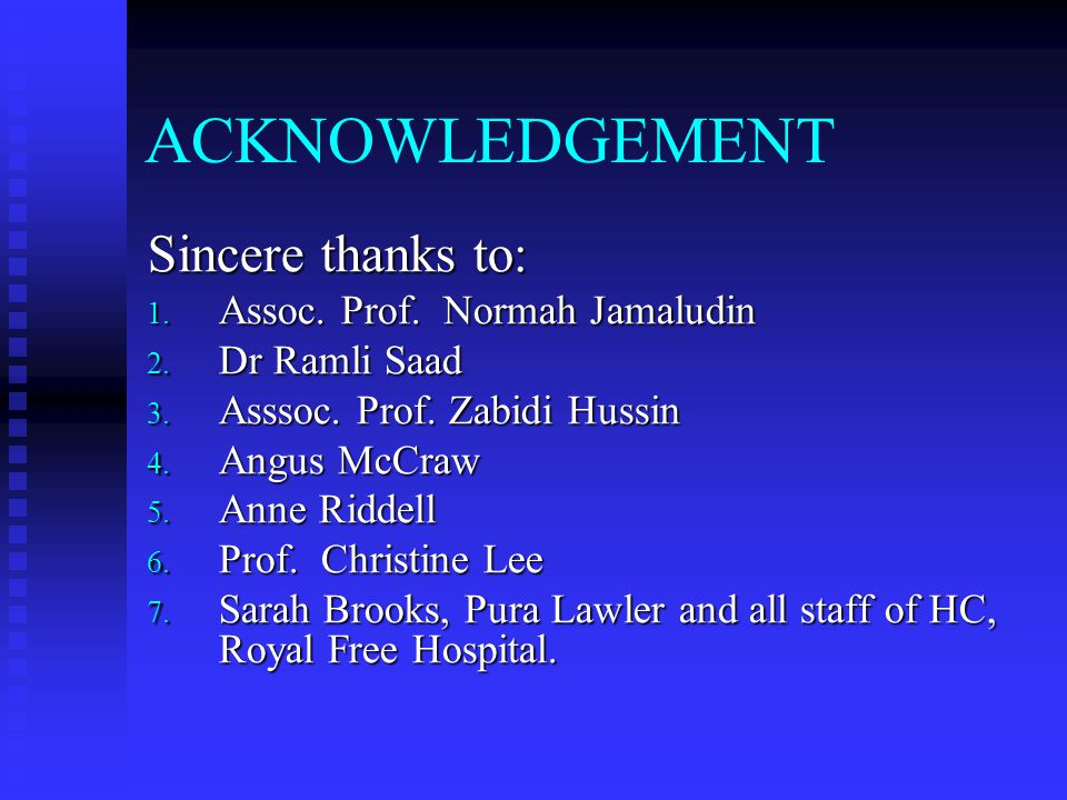ACKNOWLEDGEMENT Sincere thanks to: 1. Assoc. Prof. Normah Jamaludin 2. Dr Ramli Saad 3. Asssoc. Prof. Zabidi Hussin 4. Angus McCraw 5. Anne Riddell 6.