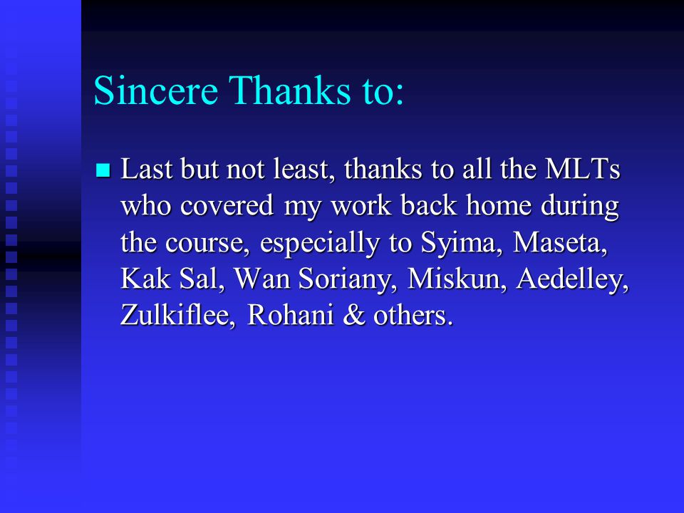 Sincere Thanks to: Last but not least, thanks to all the MLTs who covered my work back home during the course, especially to Syima, Maseta, Kak Sal, W