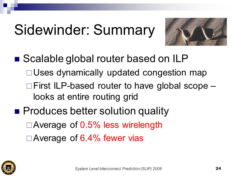 System Level Interconnect Prediction (SLIP) 200824 Sidewinder: Summary Scalable global router based on ILP  Uses dynamically updated congestion map 