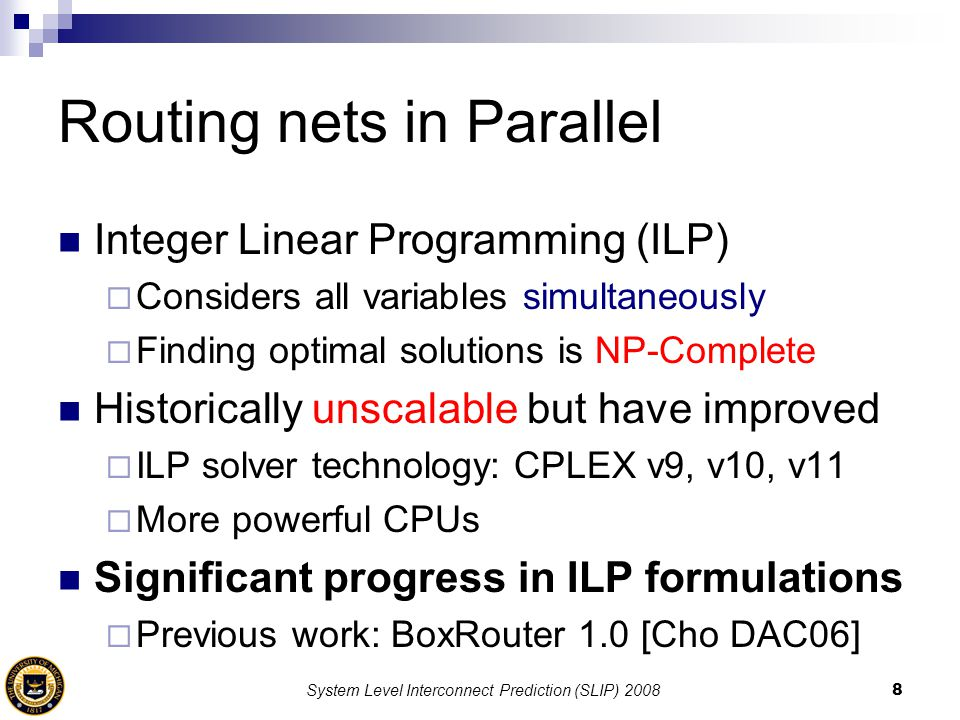 System Level Interconnect Prediction (SLIP) 20088 Routing nets in Parallel Integer Linear Programming (ILP)  Considers all variables simultaneously 