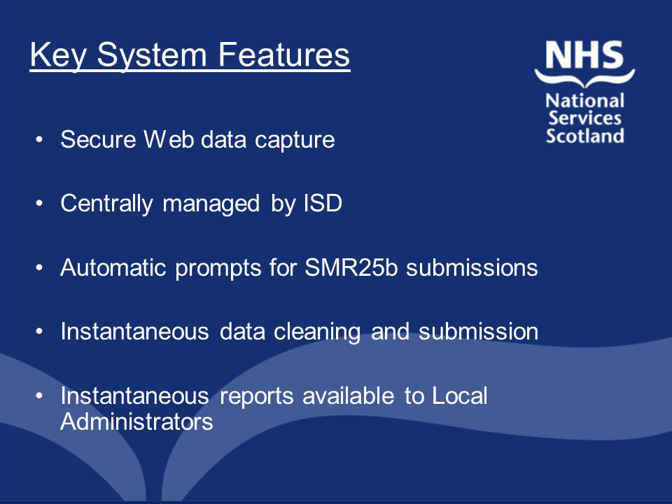 Key System Features Secure Web data capture Centrally managed by ISD Automatic prompts for SMR25b submissions Instantaneous data cleaning and submission Instantaneous reports available to Local Administrators