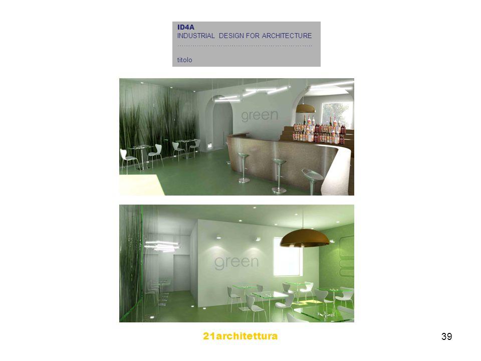 21architettura 39 ID4A INDUSTRIAL DESIGN FOR ARCHITECTURE …………………………………………………….. titolo