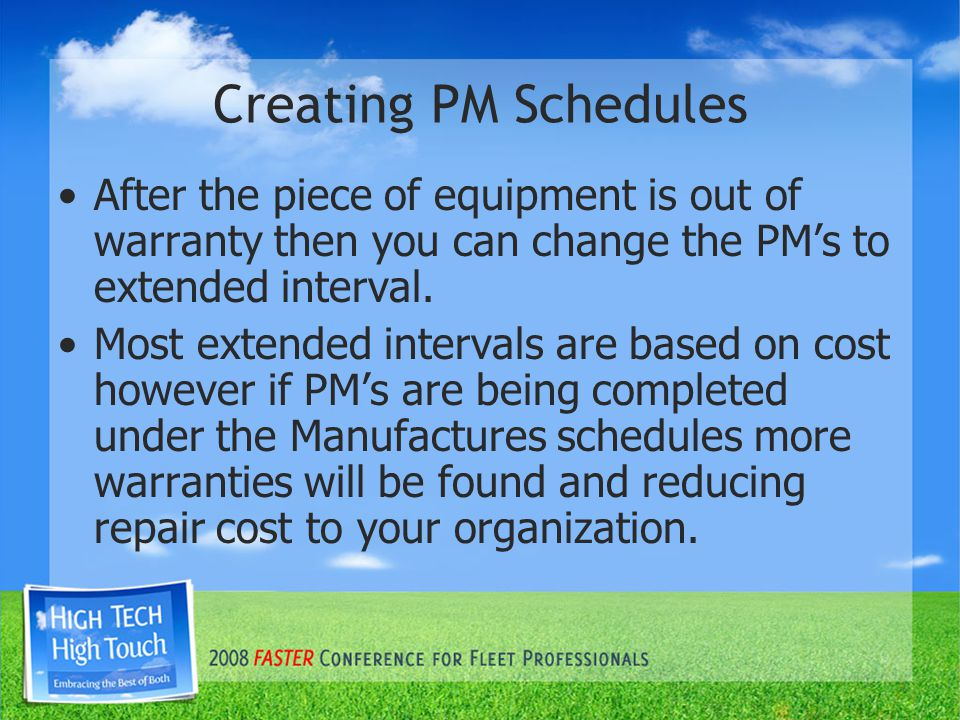 Creating PM Schedules After the piece of equipment is out of warranty then you can change the PM's to extended interval.