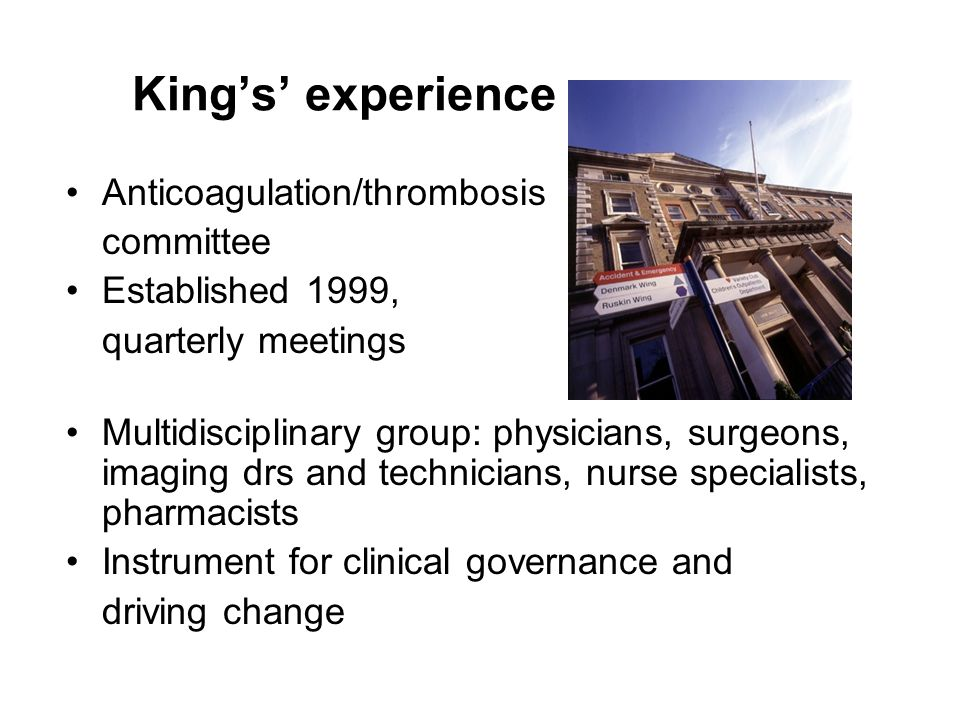 King's' experience Anticoagulation/thrombosis committee Established 1999, quarterly meetings Multidisciplinary group: physicians, surgeons, imaging drs and technicians, nurse specialists, pharmacists Instrument for clinical governance and driving change
