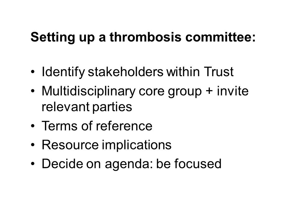 Identify stakeholders within Trust Multidisciplinary core group + invite relevant parties Terms of reference Resource implications Decide on agenda: be focused Setting up a thrombosis committee:
