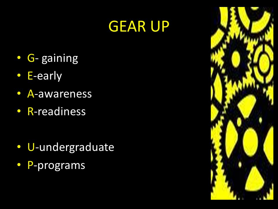 GEAR UP G- gaining E-early A-awareness R-readiness U-undergraduate P-programs
