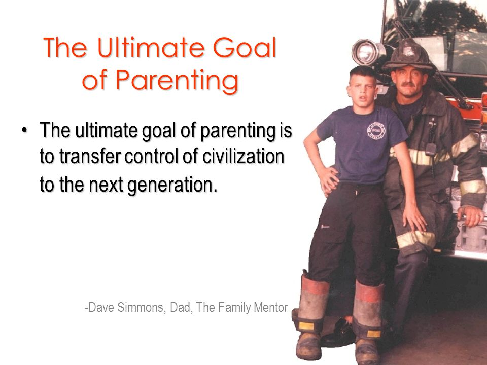 The Ultimate Goal of Parenting The ultimate goal of parenting is to transfer control of civilization to the next generation.The ultimate goal of parenting is to transfer control of civilization to the next generation.