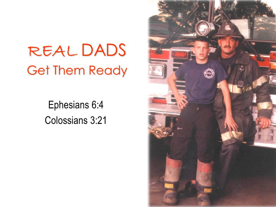 REAL DADS Get Them Ready Ephesians 6:4 Colossians 3:21