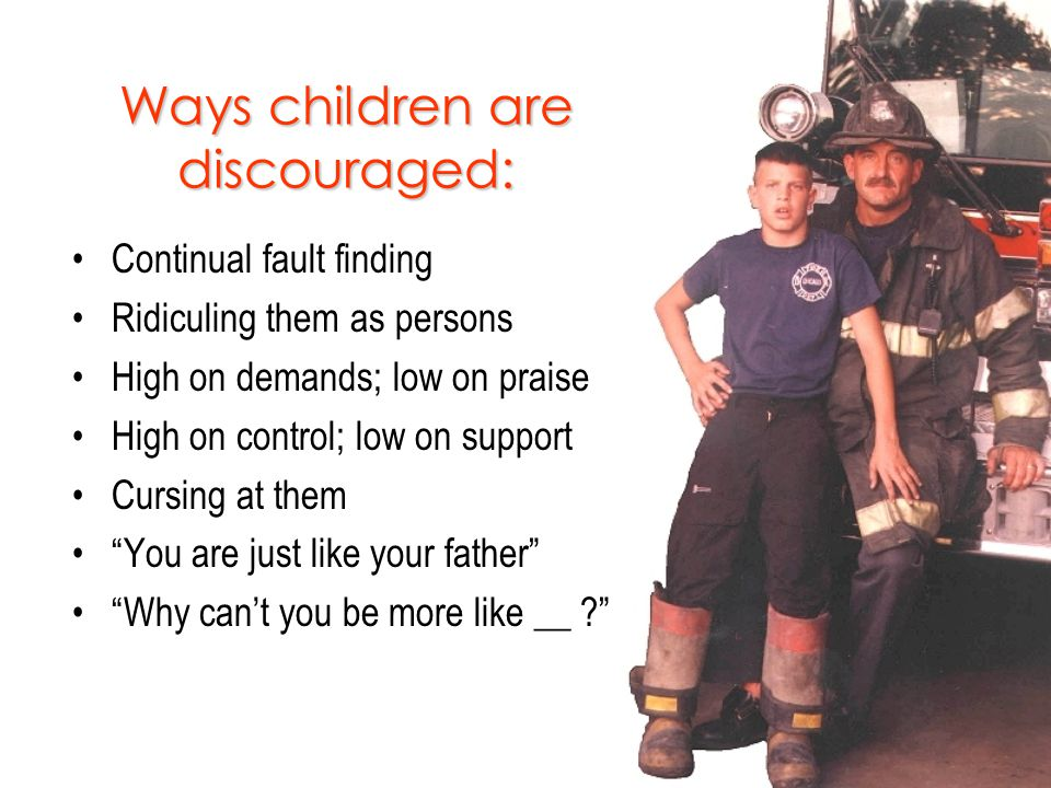 Ways children are discouraged: Continual fault finding Ridiculing them as persons High on demands; low on praise High on control; low on support Cursing at them You are just like your father Why can't you be more like __ ?