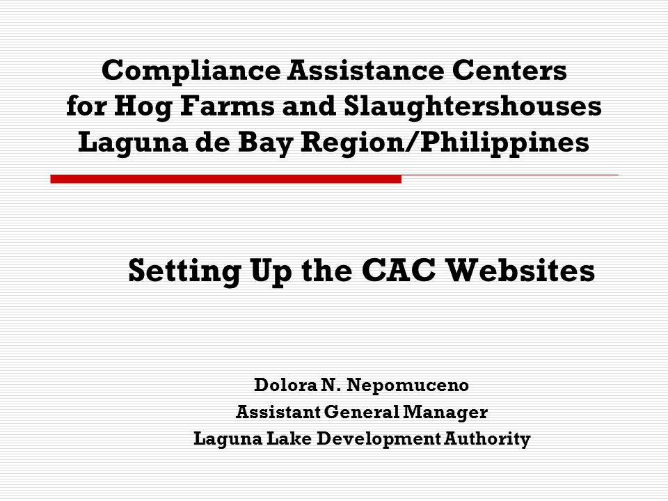 Compliance Assistance Centers for Hog Farms and Slaughtershouses Laguna de Bay Region/Philippines Setting Up the CAC Websites Dolora N. Nepomuceno Ass