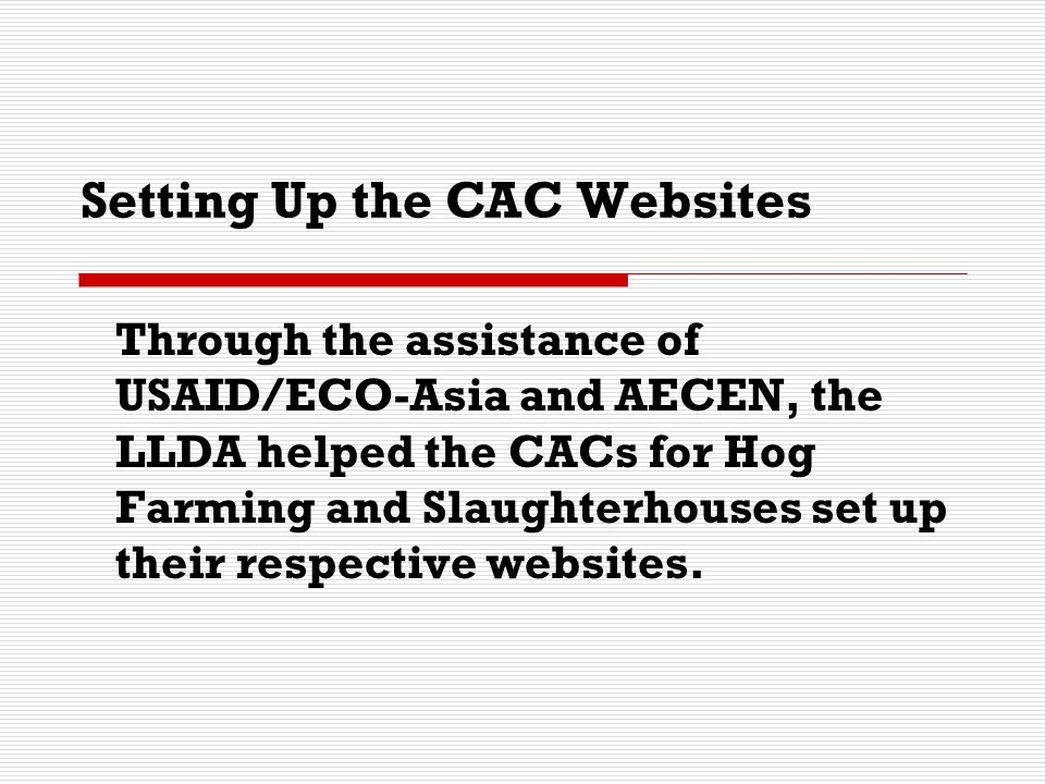 Setting Up the CAC Websites Through the assistance of USAID/ECO-Asia and AECEN, the LLDA helped the CACs for Hog Farming and Slaughterhouses set up th