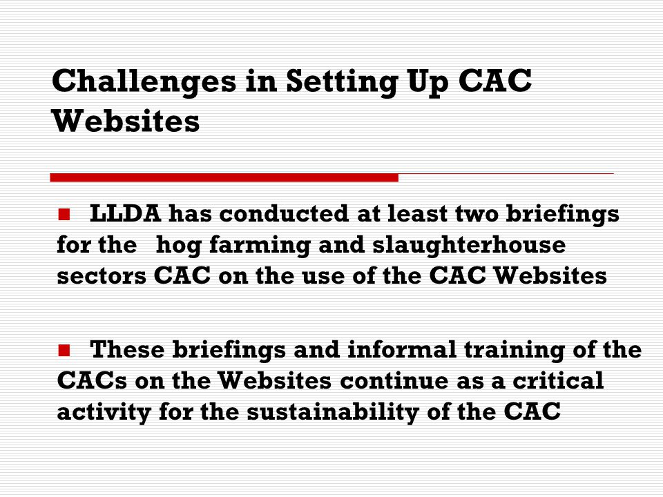 Challenges in Setting Up CAC Websites LLDA has conducted at least two briefings for the hog farming and slaughterhouse sectors CAC on the use of the C