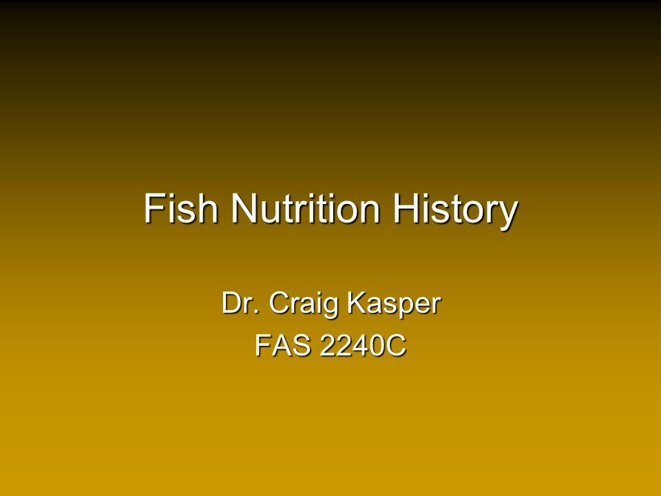 Fish Nutrition History Dr. Craig Kasper FAS 2240C
