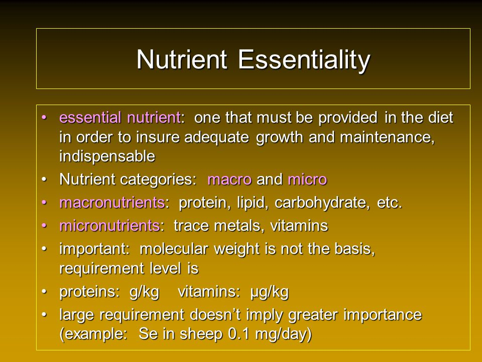 Nutrient Essentiality essential nutrient: one that must be provided in the diet in order to insure adequate growth and maintenance, indispensableessential nutrient: one that must be provided in the diet in order to insure adequate growth and maintenance, indispensable Nutrient categories: macro and microNutrient categories: macro and micro macronutrients: protein, lipid, carbohydrate, etc.macronutrients: protein, lipid, carbohydrate, etc.