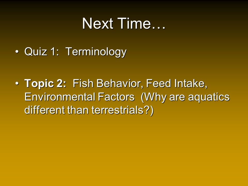 Next Time… Quiz 1: TerminologyQuiz 1: Terminology Topic 2: Fish Behavior, Feed Intake, Environmental Factors (Why are aquatics different than terrestrials?)Topic 2: Fish Behavior, Feed Intake, Environmental Factors (Why are aquatics different than terrestrials?)