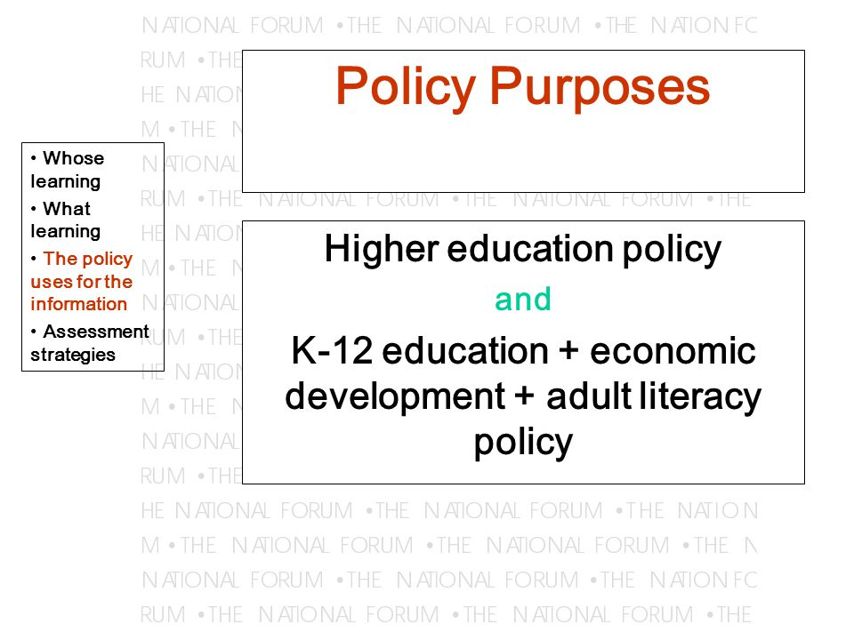 Policy Purposes Higher education policy and K-12 education + economic development + adult literacy policy Whose learning What learning The policy uses for the information Assessment strategies