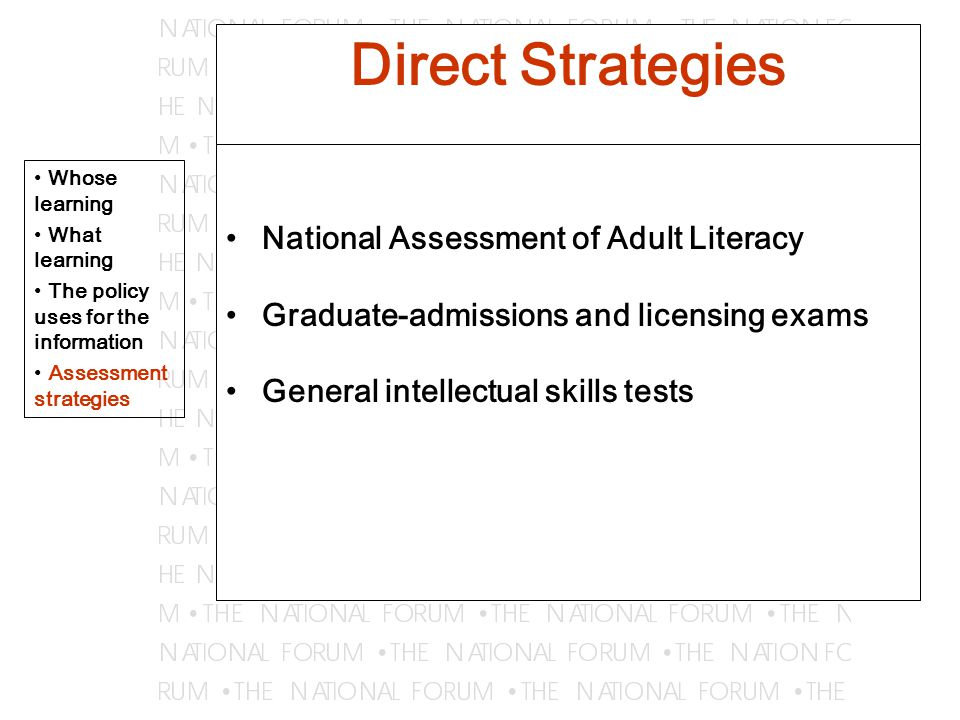 Direct Strategies National Assessment of Adult Literacy Graduate-admissions and licensing exams General intellectual skills tests Whose learning What learning The policy uses for the information Assessment strategies