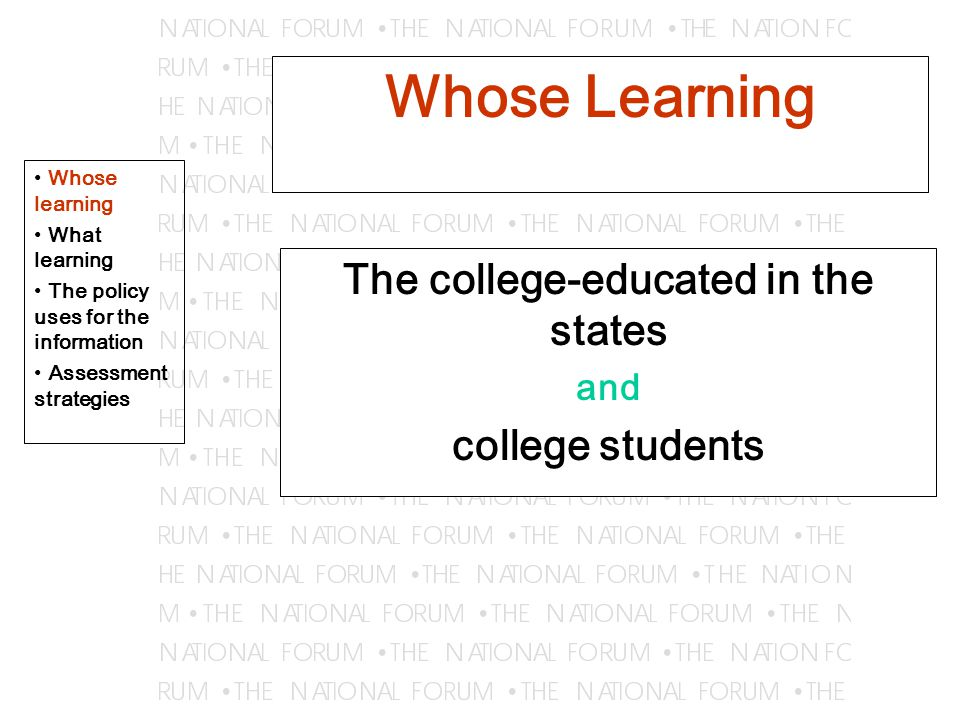 Whose Learning The college-educated in the states and college students Whose learning What learning The policy uses for the information Assessment strategies