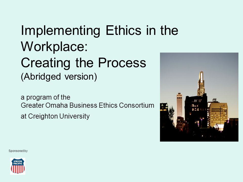 Implementing Ethics in the Workplace: Creating the Process (Abridged version) a program of the Greater Omaha Business Ethics Consortium at Creighton University Sponsored by