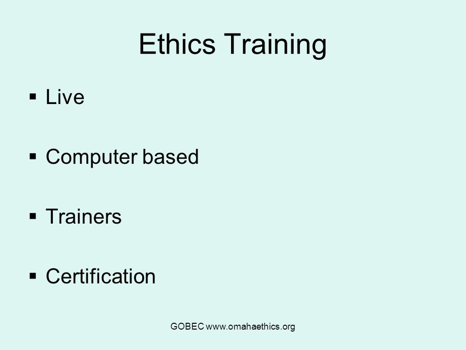 GOBEC www.omahaethics.org Ethics Training  Live  Computer based  Trainers  Certification