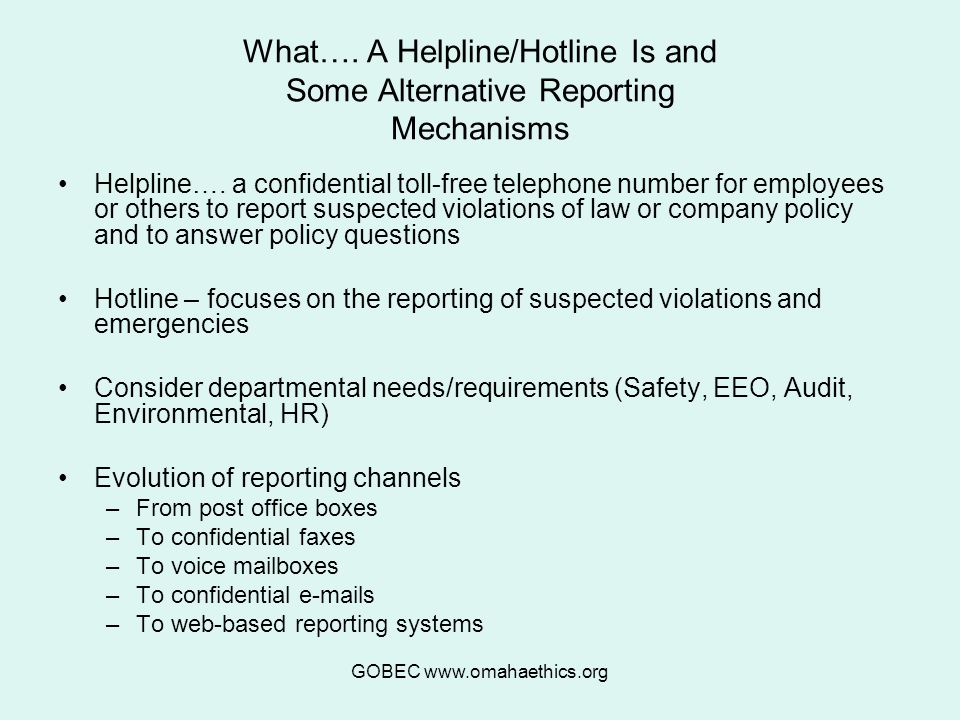 GOBEC www.omahaethics.org What…. A Helpline/Hotline Is and Some Alternative Reporting Mechanisms Helpline…. a confidential toll-free telephone number