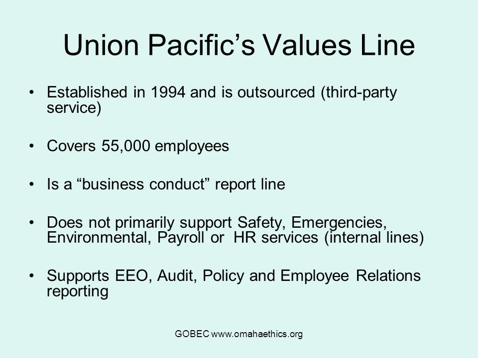 GOBEC www.omahaethics.org Union Pacific's Values Line Established in 1994 and is outsourced (third-party service) Covers 55,000 employees Is a business conduct report line Does not primarily support Safety, Emergencies, Environmental, Payroll or HR services (internal lines) Supports EEO, Audit, Policy and Employee Relations reporting