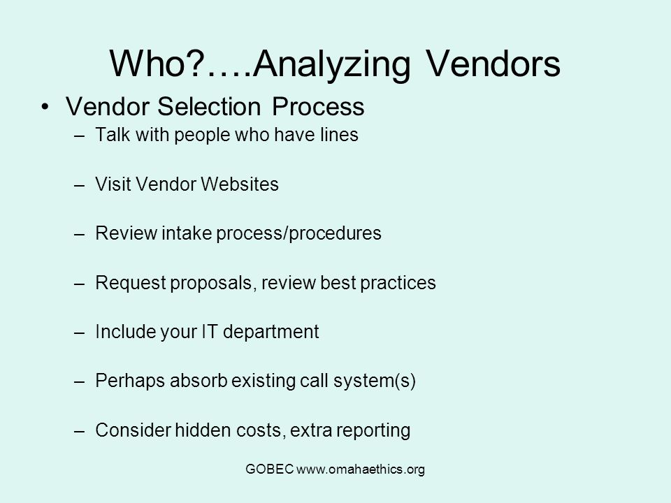 GOBEC www.omahaethics.org Who ….Analyzing Vendors Vendor Selection Process –Talk with people who have lines –Visit Vendor Websites –Review intake process/procedures –Request proposals, review best practices –Include your IT department –Perhaps absorb existing call system(s) –Consider hidden costs, extra reporting