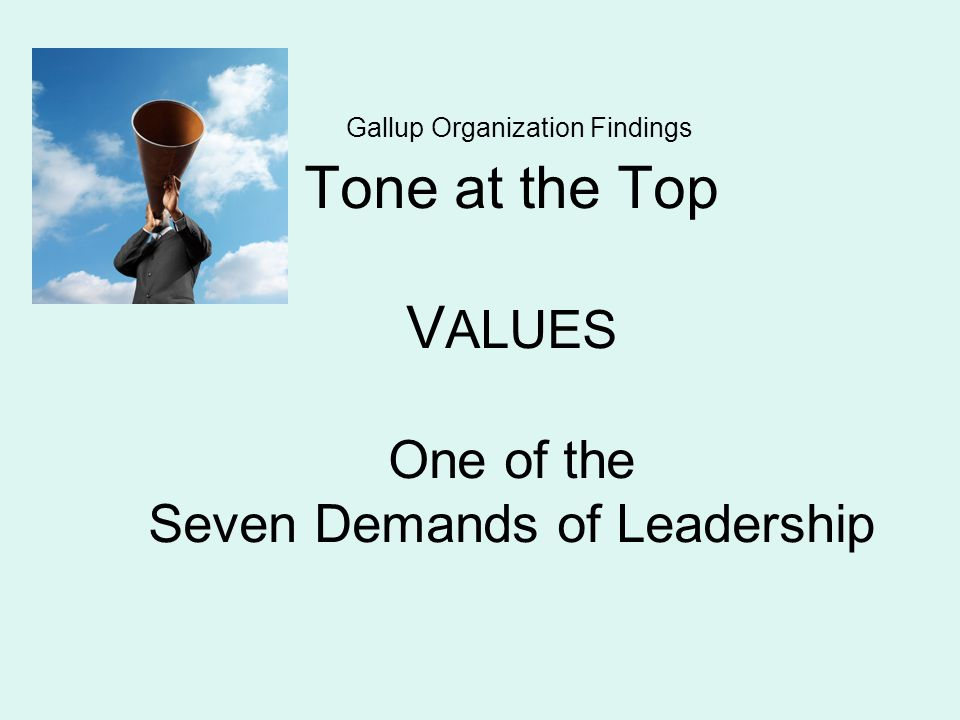 Gallup Organization Findings Tone at the Top V ALUES One of the Seven Demands of Leadership