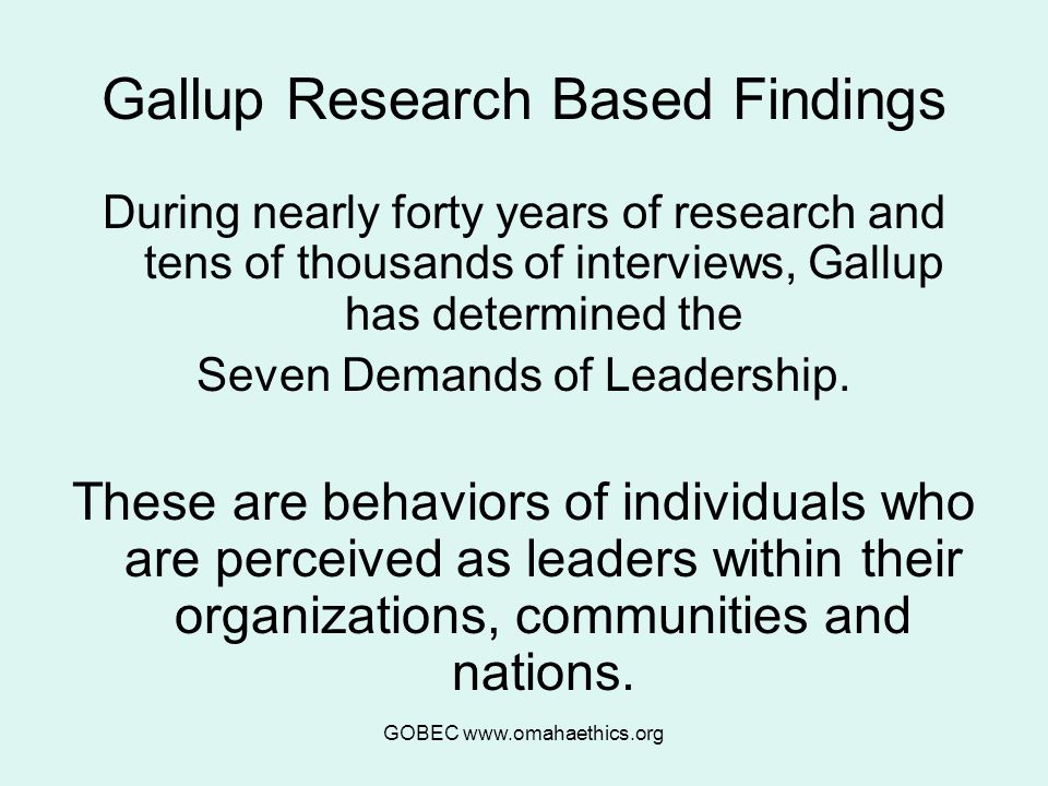 GOBEC www.omahaethics.org Gallup Research Based Findings During nearly forty years of research and tens of thousands of interviews, Gallup has determined the Seven Demands of Leadership.