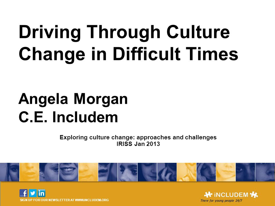 Driving Through Culture Change in Difficult Times Angela Morgan C.E. Includem SIGN UP FOR OUR NEWSLETTER AT WWW.INCLUDEM.ORG There for young people 24
