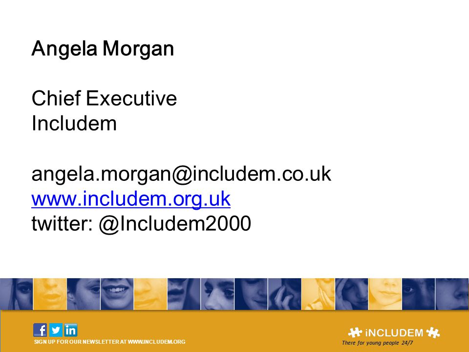 Angela Morgan Chief Executive Includem angela.morgan@includem.co.uk www.includem.org.uk twitter: @Includem2000 www.includem.org.uk SIGN UP FOR OUR NEWSLETTER AT WWW.INCLUDEM.ORG There for young people 24/7