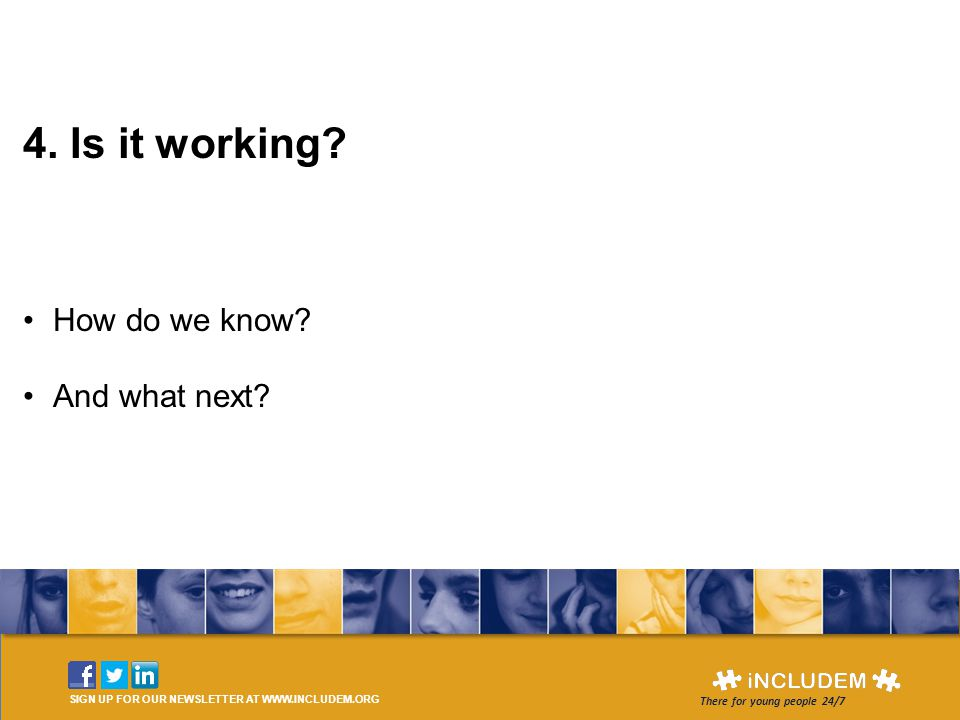 SIGN UP FOR OUR NEWSLETTER AT WWW.INCLUDEM.ORG There for young people 24/7 4. Is it working? How do we know? And what next?