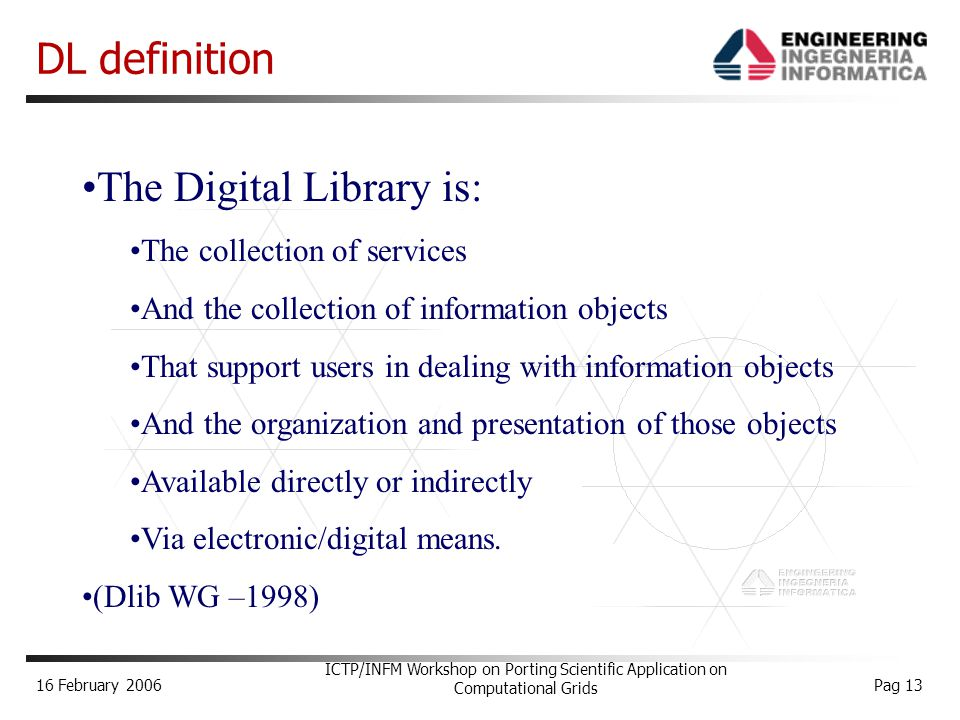 16 February 2006 ICTP/INFM Workshop on Porting Scientific Application on Computational Grids Pag 13 DL definition The Digital Library is: The collection of services And the collection of information objects That support users in dealing with information objects And the organization and presentation of those objects Available directly or indirectly Via electronic/digital means.