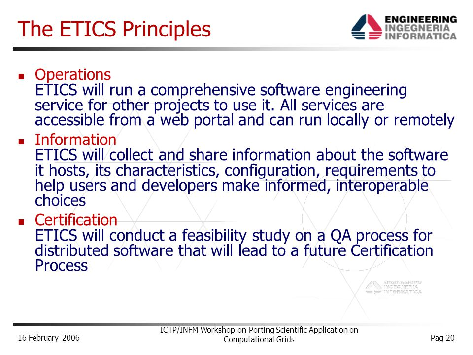 16 February 2006 ICTP/INFM Workshop on Porting Scientific Application on Computational Grids Pag 20 The ETICS Principles Operations ETICS will run a comprehensive software engineering service for other projects to use it.