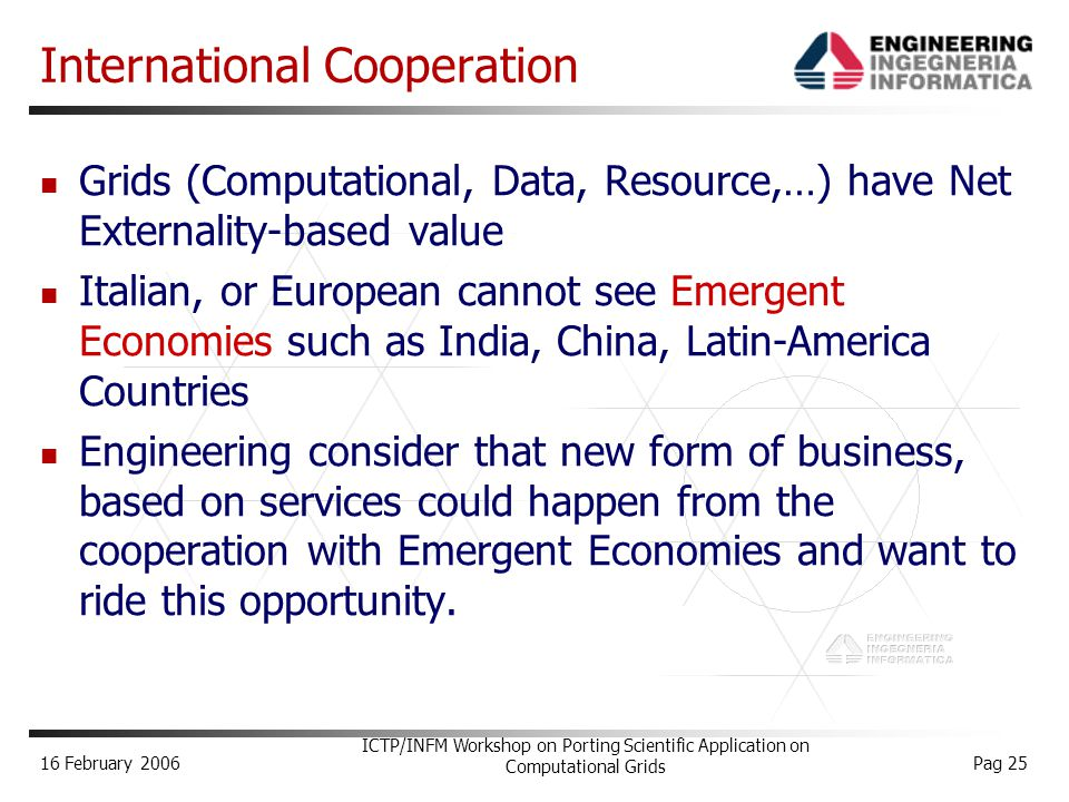 16 February 2006 ICTP/INFM Workshop on Porting Scientific Application on Computational Grids Pag 25 International Cooperation Grids (Computational, Data, Resource,…) have Net Externality-based value Italian, or European cannot see Emergent Economies such as India, China, Latin-America Countries Engineering consider that new form of business, based on services could happen from the cooperation with Emergent Economies and want to ride this opportunity.
