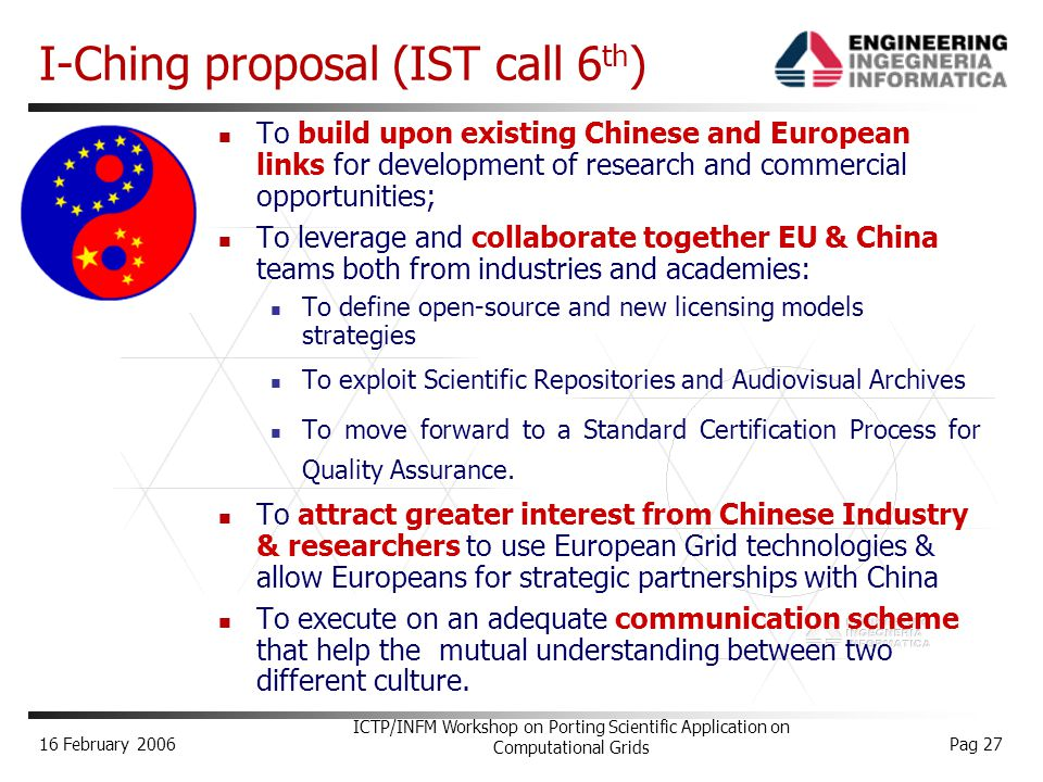 16 February 2006 ICTP/INFM Workshop on Porting Scientific Application on Computational Grids Pag 27 I-Ching proposal (IST call 6 th ) To build upon existing Chinese and European links for development of research and commercial opportunities; To leverage and collaborate together EU & China teams both from industries and academies: To define open-source and new licensing models strategies To exploit Scientific Repositories and Audiovisual Archives To move forward to a Standard Certification Process for Quality Assurance.