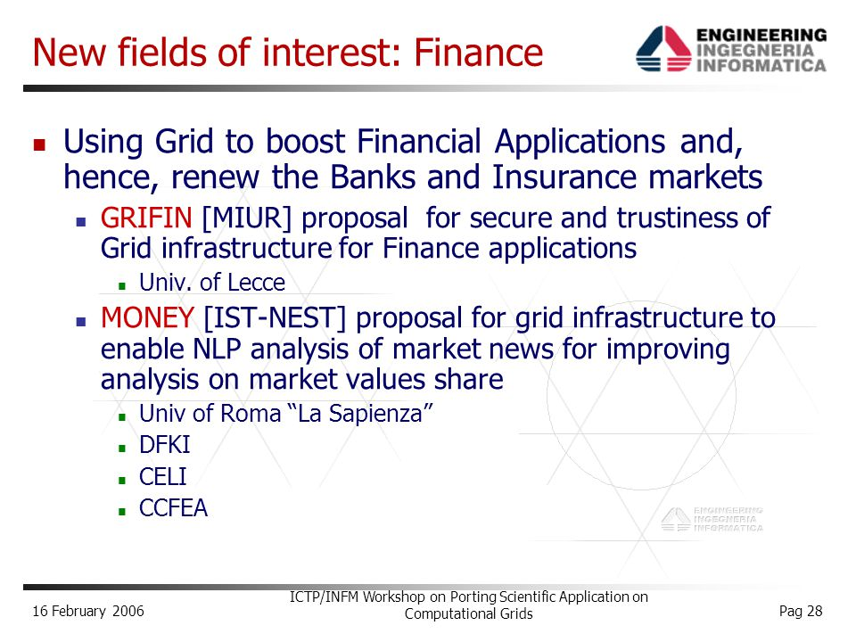 16 February 2006 ICTP/INFM Workshop on Porting Scientific Application on Computational Grids Pag 28 New fields of interest: Finance Using Grid to boost Financial Applications and, hence, renew the Banks and Insurance markets GRIFIN [MIUR] proposal for secure and trustiness of Grid infrastructure for Finance applications Univ.