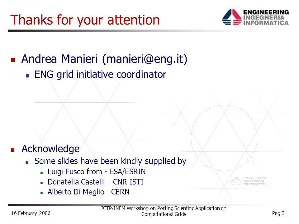 16 February 2006 ICTP/INFM Workshop on Porting Scientific Application on Computational Grids Pag 31 Acknowledge Some slides have been kindly supplied by Luigi Fusco from - ESA/ESRIN Donatella Castelli – CNR ISTI Alberto Di Meglio - CERN Andrea Manieri (manieri@eng.it) ENG grid initiative coordinator Thanks for your attention