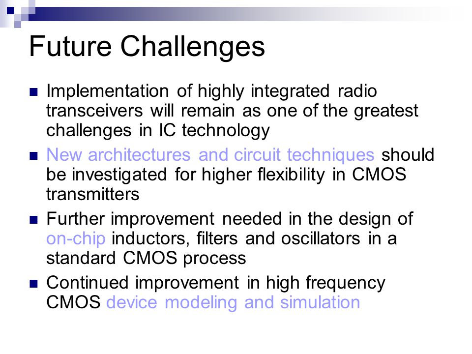 Future Challenges Implementation of highly integrated radio transceivers will remain as one of the greatest challenges in IC technology New architectures and circuit techniques should be investigated for higher flexibility in CMOS transmitters Further improvement needed in the design of on-chip inductors, filters and oscillators in a standard CMOS process Continued improvement in high frequency CMOS device modeling and simulation
