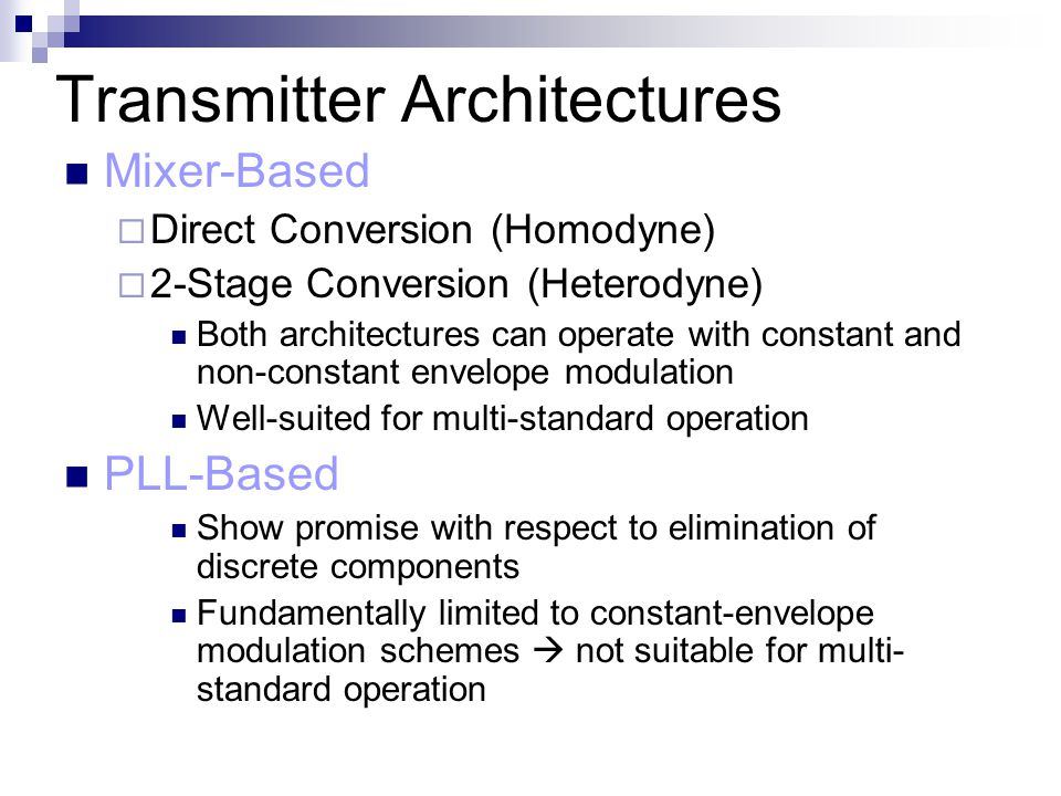 Transmitter Architectures Mixer-Based  Direct Conversion (Homodyne)  2-Stage Conversion (Heterodyne) Both architectures can operate with constant and non-constant envelope modulation Well-suited for multi-standard operation PLL-Based Show promise with respect to elimination of discrete components Fundamentally limited to constant-envelope modulation schemes  not suitable for multi- standard operation